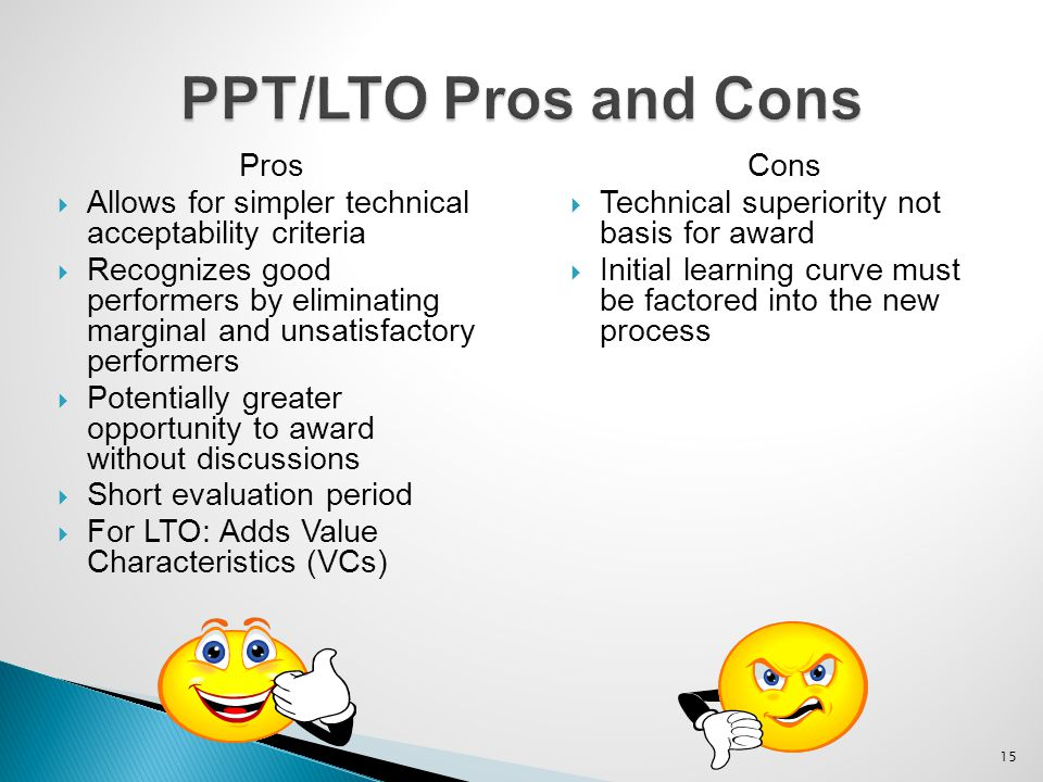 15 PPT/LTO Pros and Cons Pros  Allows for simpler technical acceptability criteria  Recognizes good performers by eliminating marginal and unsatisfa