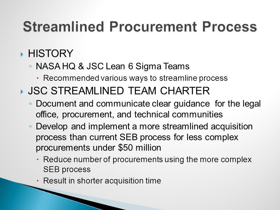  HISTORY ◦ NASA HQ & JSC Lean 6 Sigma Teams  Recommended various ways to streamline process  JSC STREAMLINED TEAM CHARTER ◦ Document and communicat
