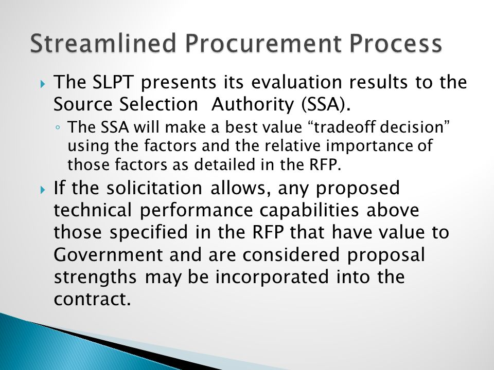 " The SLPT presents its evaluation results to the Source Selection Authority (SSA). ◦ The SSA will make a best value ""tradeoff decision"" using the fac"
