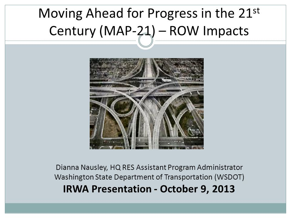 Moving Ahead for Progress in the 21 st Century (MAP-21) – ROW Impacts Dianna Nausley, HQ RES Assistant Program Administrator Washington State Department of Transportation (WSDOT) IRWA Presentation - October 9, 2013