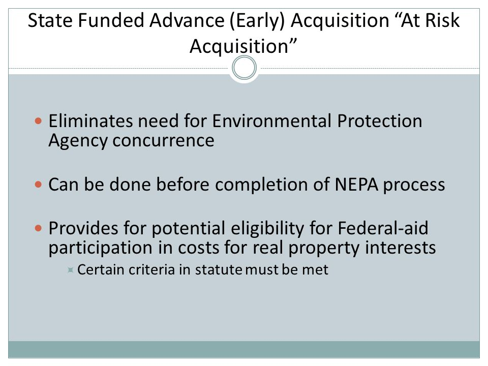 State Funded Advance (Early) Acquisition At Risk Acquisition Eliminates need for Environmental Protection Agency concurrence Can be done before completion of NEPA process Provides for potential eligibility for Federal-aid participation in costs for real property interests  Certain criteria in statute must be met