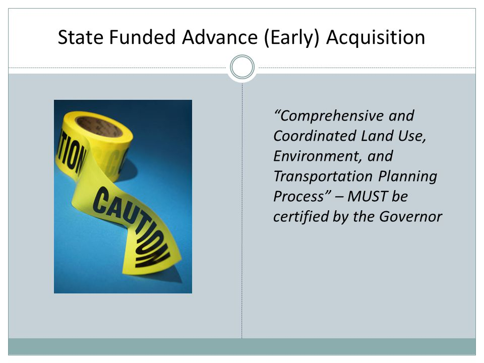 State Funded Advance (Early) Acquisition Comprehensive and Coordinated Land Use, Environment, and Transportation Planning Process – MUST be certified by the Governor
