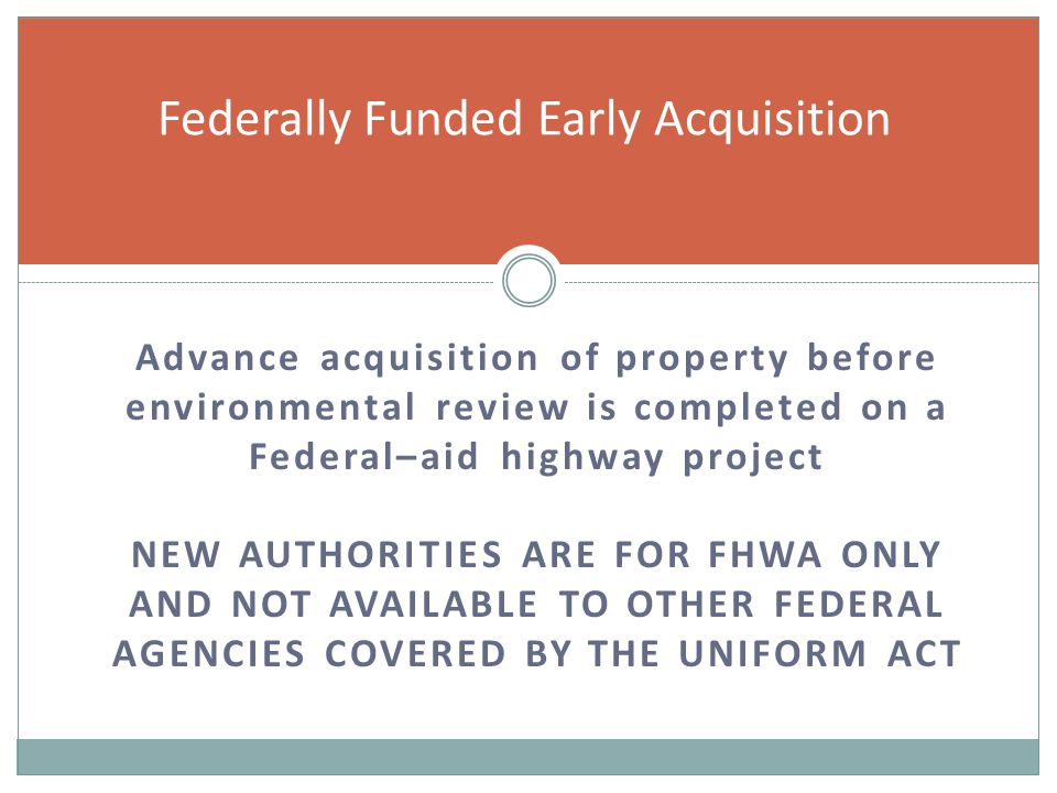 Advance acquisition of property before environmental review is completed on a Federal–aid highway project NEW AUTHORITIES ARE FOR FHWA ONLY AND NOT AVAILABLE TO OTHER FEDERAL AGENCIES COVERED BY THE UNIFORM ACT Federally Funded Early Acquisition