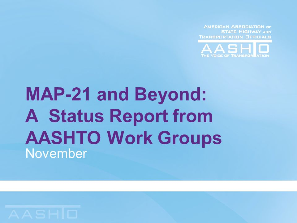 MAP-21 and Beyond: A Status Report from AASHTO Work Groups November