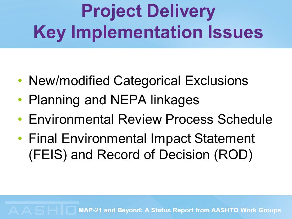 MAP-21 and Beyond: A Status Report from AASHTO Work Groups Project Delivery Key Implementation Issues New/modified Categorical Exclusions Planning and