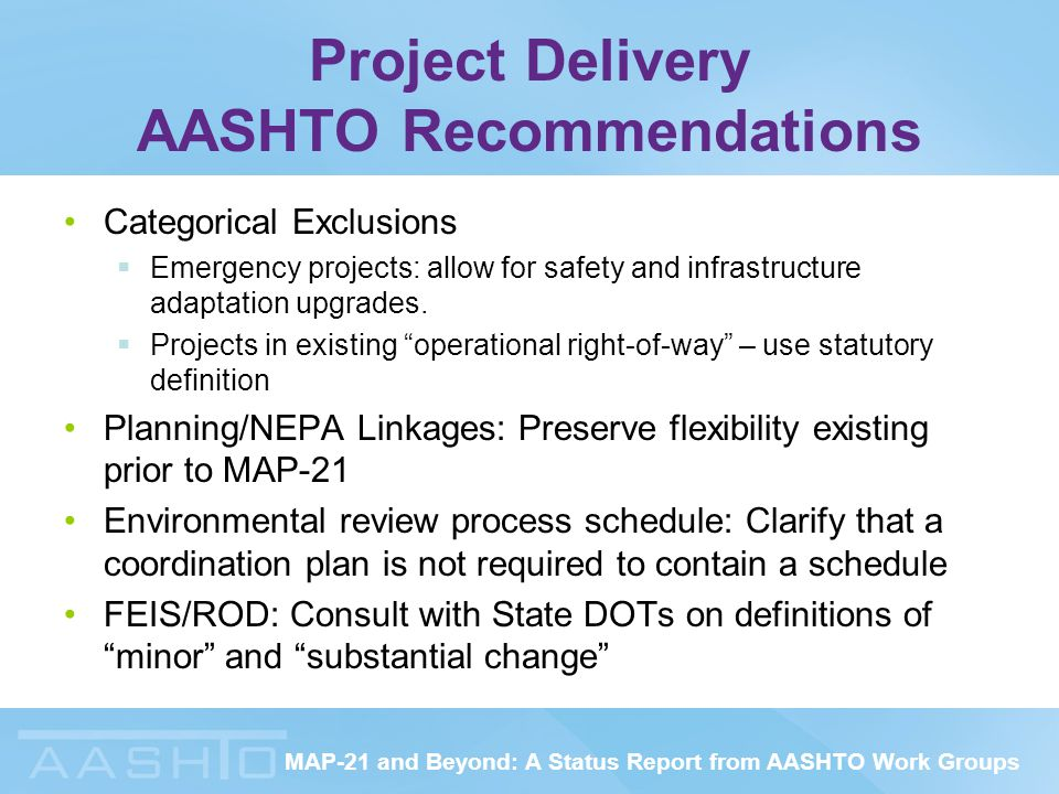 MAP-21 and Beyond: A Status Report from AASHTO Work Groups Project Delivery AASHTO Recommendations Categorical Exclusions  Emergency projects: allow for safety and infrastructure adaptation upgrades.