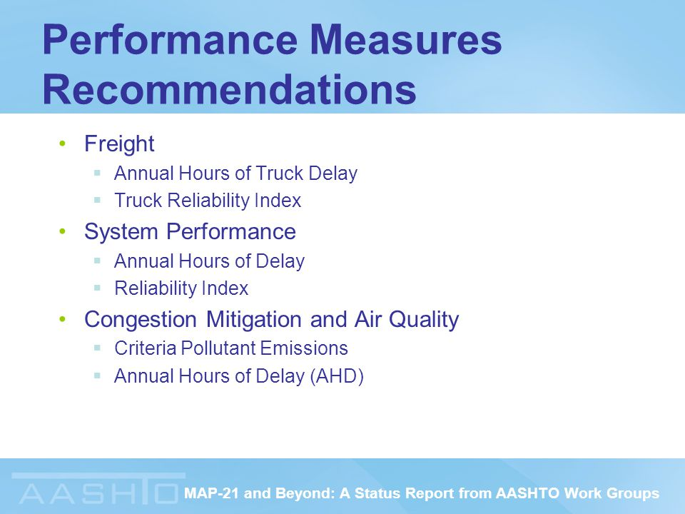 MAP-21 and Beyond: A Status Report from AASHTO Work Groups Performance Measures Recommendations Freight  Annual Hours of Truck Delay  Truck Reliability Index System Performance  Annual Hours of Delay  Reliability Index Congestion Mitigation and Air Quality  Criteria Pollutant Emissions  Annual Hours of Delay (AHD)