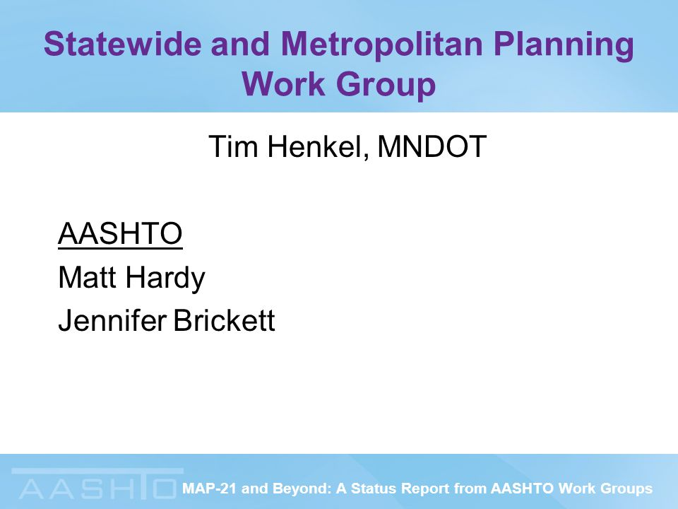 MAP-21 and Beyond: A Status Report from AASHTO Work Groups Statewide and Metropolitan Planning Work Group Tim Henkel, MNDOT AASHTO Matt Hardy Jennifer Brickett