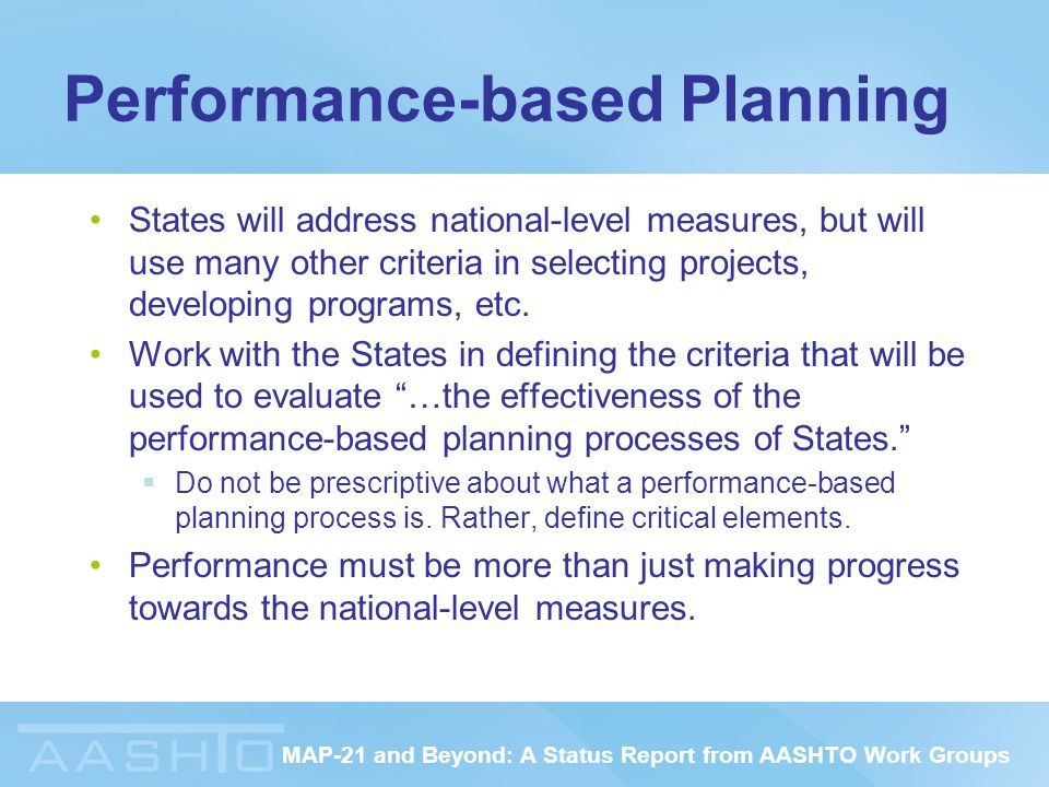 MAP-21 and Beyond: A Status Report from AASHTO Work Groups Performance-based Planning States will address national-level measures, but will use many other criteria in selecting projects, developing programs, etc.