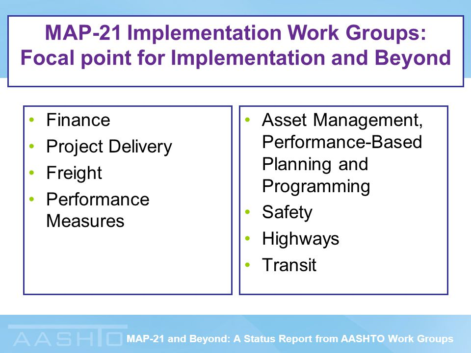 MAP-21 and Beyond: A Status Report from AASHTO Work Groups MAP-21 Implementation Work Groups: Focal point for Implementation and Beyond Finance Project Delivery Freight Performance Measures Asset Management, Performance-Based Planning and Programming Safety Highways Transit