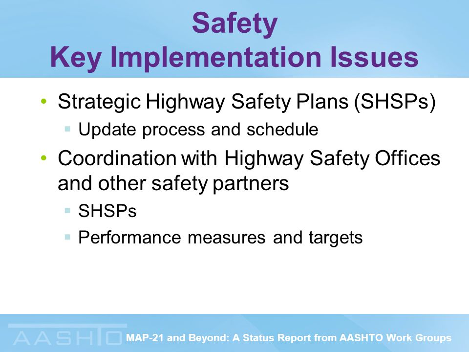 MAP-21 and Beyond: A Status Report from AASHTO Work Groups Safety Key Implementation Issues Strategic Highway Safety Plans (SHSPs)  Update process and schedule Coordination with Highway Safety Offices and other safety partners  SHSPs  Performance measures and targets