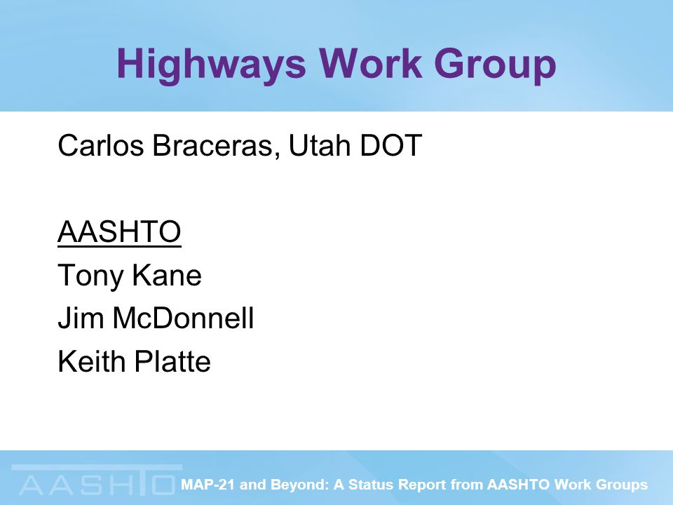 MAP-21 and Beyond: A Status Report from AASHTO Work Groups Highways Work Group Carlos Braceras, Utah DOT AASHTO Tony Kane Jim McDonnell Keith Platte
