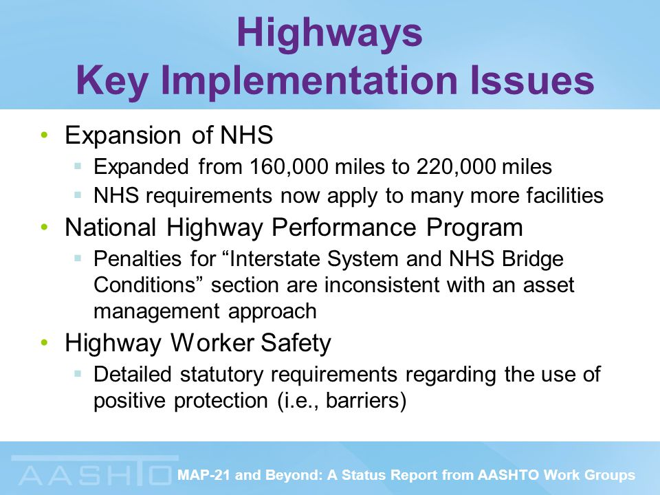 MAP-21 and Beyond: A Status Report from AASHTO Work Groups Highways Key Implementation Issues Expansion of NHS  Expanded from 160,000 miles to 220,000 miles  NHS requirements now apply to many more facilities National Highway Performance Program  Penalties for Interstate System and NHS Bridge Conditions section are inconsistent with an asset management approach Highway Worker Safety  Detailed statutory requirements regarding the use of positive protection (i.e., barriers)