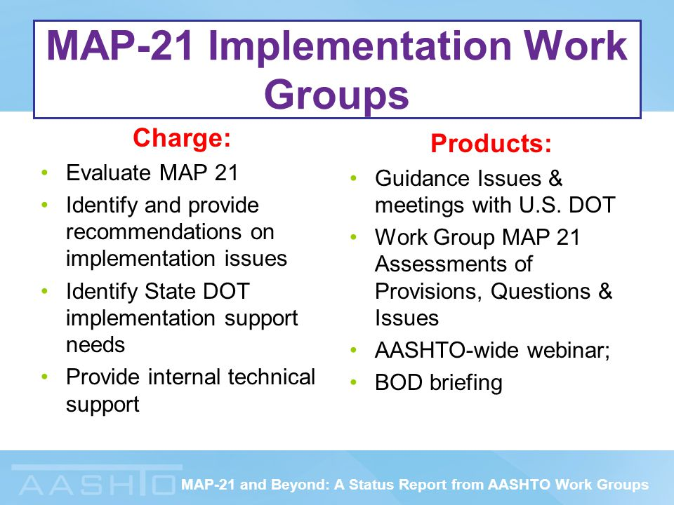 MAP-21 and Beyond: A Status Report from AASHTO Work Groups MAP-21 Implementation Work Groups Charge: Evaluate MAP 21 Identify and provide recommendations on implementation issues Identify State DOT implementation support needs Provide internal technical support Products: Guidance Issues & meetings with U.S.