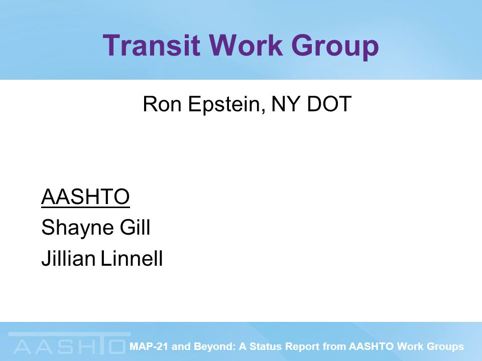 MAP-21 and Beyond: A Status Report from AASHTO Work Groups Transit Work Group Ron Epstein, NY DOT AASHTO Shayne Gill Jillian Linnell