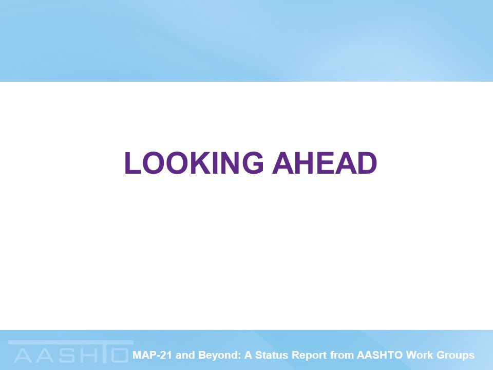 MAP-21 and Beyond: A Status Report from AASHTO Work Groups LOOKING AHEAD