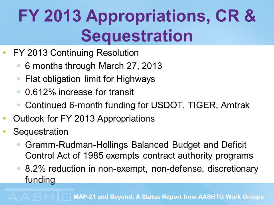 MAP-21 and Beyond: A Status Report from AASHTO Work Groups FY 2013 Appropriations, CR & Sequestration FY 2013 Continuing Resolution  6 months through March 27, 2013  Flat obligation limit for Highways  0.612% increase for transit  Continued 6-month funding for USDOT, TIGER, Amtrak Outlook for FY 2013 Appropriations Sequestration  Gramm-Rudman-Hollings Balanced Budget and Deficit Control Act of 1985 exempts contract authority programs  8.2% reduction in non-exempt, non-defense, discretionary funding