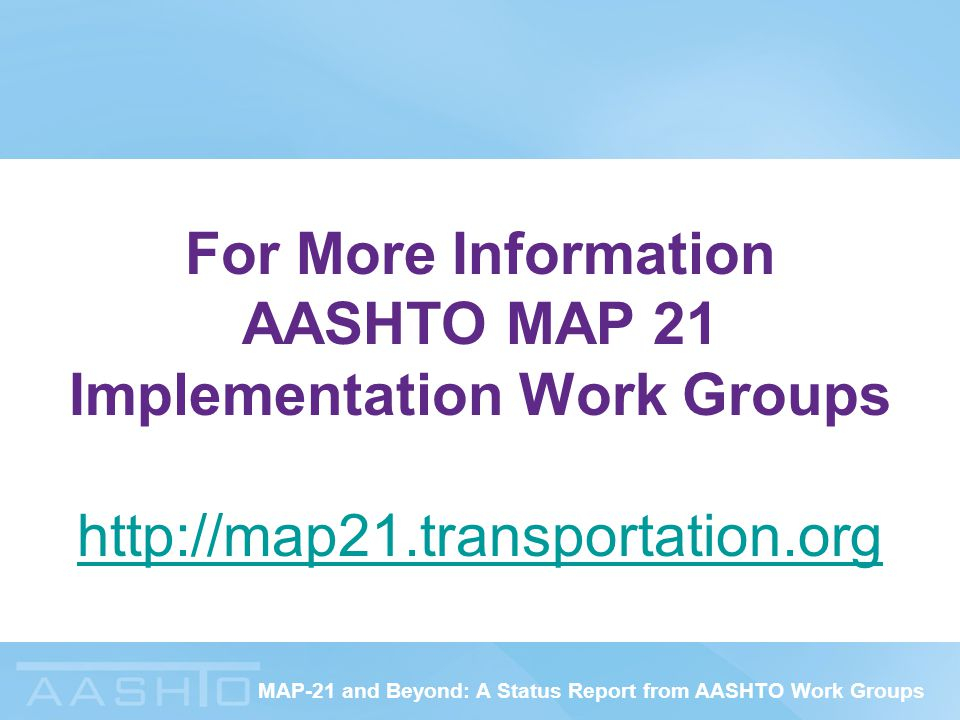 MAP-21 and Beyond: A Status Report from AASHTO Work Groups For More Information AASHTO MAP 21 Implementation Work Groups http://map21.transportation.o