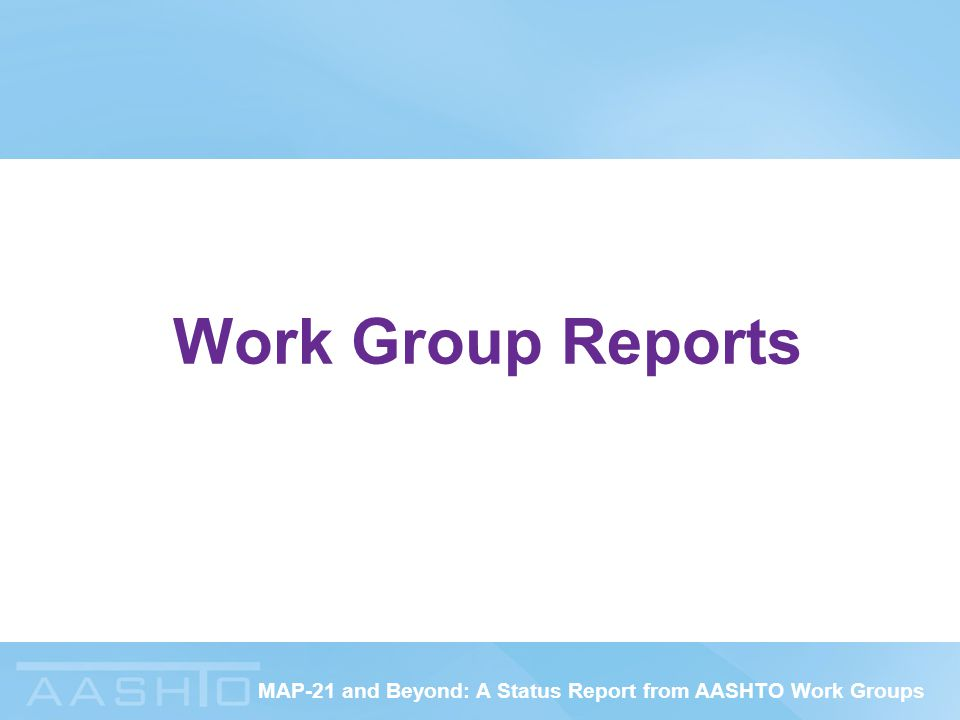 MAP-21 and Beyond: A Status Report from AASHTO Work Groups Work Group Reports