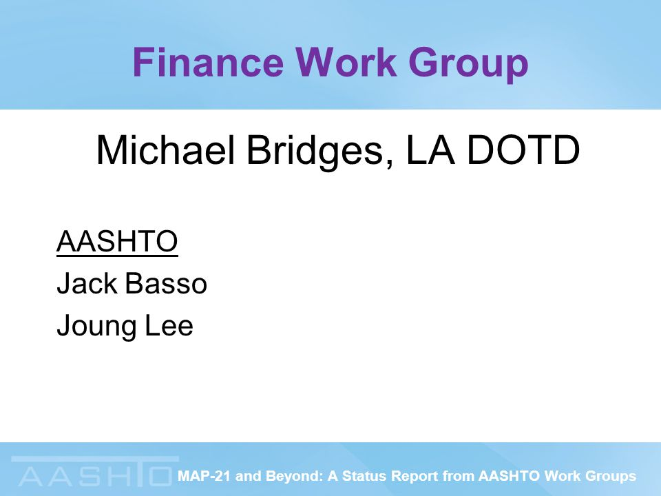 MAP-21 and Beyond: A Status Report from AASHTO Work Groups Finance Work Group Michael Bridges, LA DOTD AASHTO Jack Basso Joung Lee