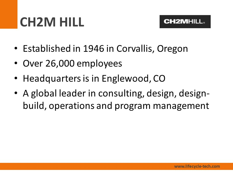 www.lifecycle-tech.com CH2M HILL Established in 1946 in Corvallis, Oregon Over 26,000 employees Headquarters is in Englewood, CO A global leader in consulting, design, design- build, operations and program management