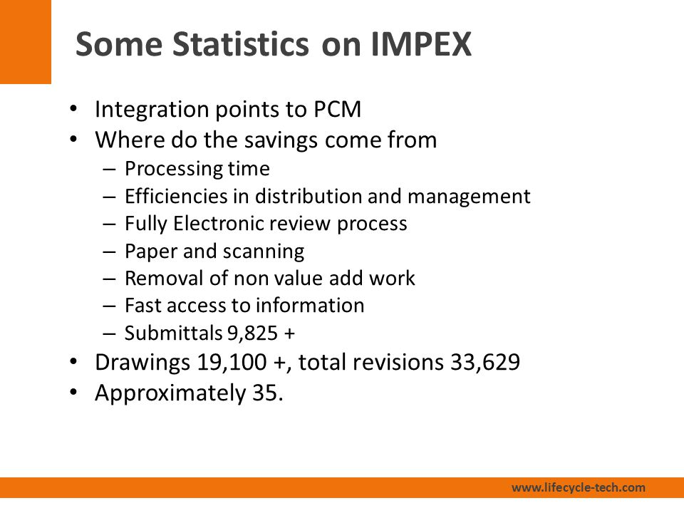 www.lifecycle-tech.com Some Statistics on IMPEX Integration points to PCM Where do the savings come from – Processing time – Efficiencies in distribution and management – Fully Electronic review process – Paper and scanning – Removal of non value add work – Fast access to information – Submittals 9,825 + Drawings 19,100 +, total revisions 33,629 Approximately 35.