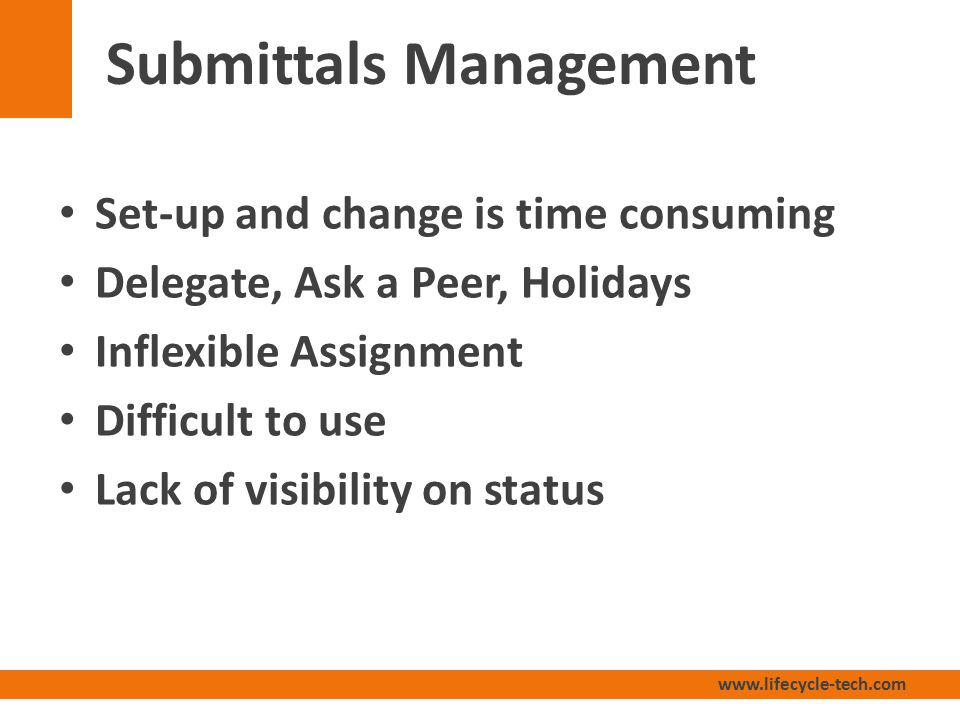 www.lifecycle-tech.com Submittals Management Set-up and change is time consuming Delegate, Ask a Peer, Holidays Inflexible Assignment Difficult to use Lack of visibility on status