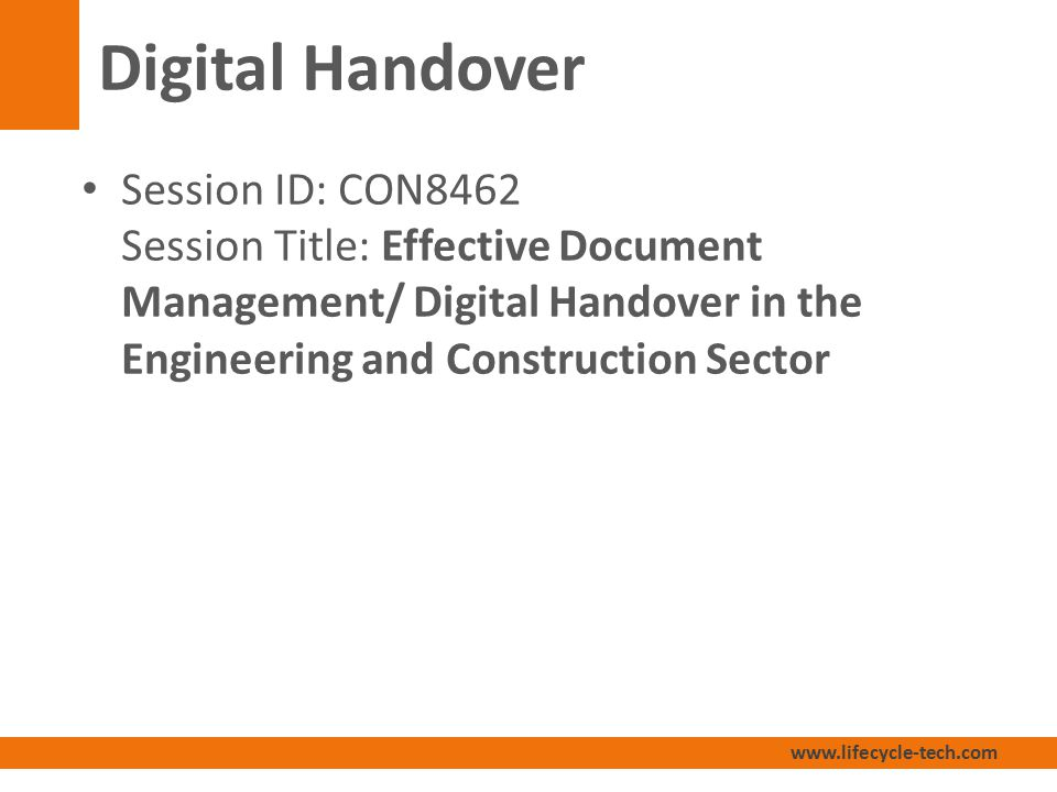 www.lifecycle-tech.com Digital Handover Session ID: CON8462 Session Title: Effective Document Management/ Digital Handover in the Engineering and Construction Sector