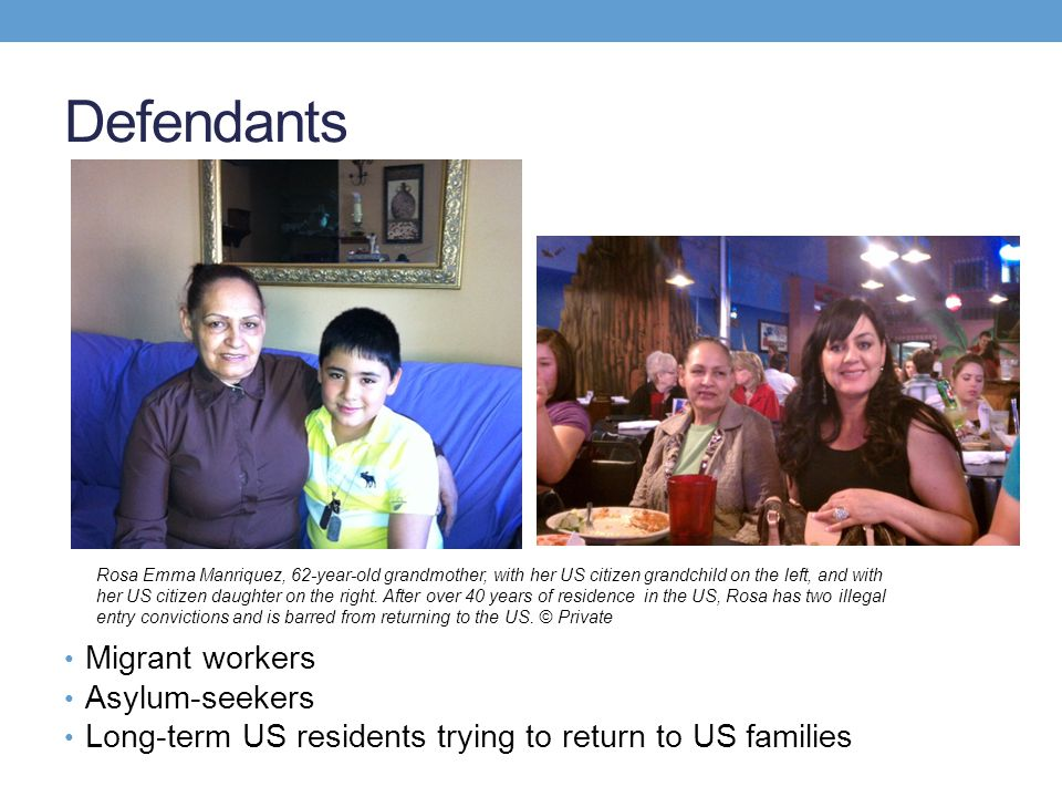Defendants Migrant workers Asylum-seekers Long-term US residents trying to return to US families Rosa Emma Manriquez, 62-year-old grandmother, with he