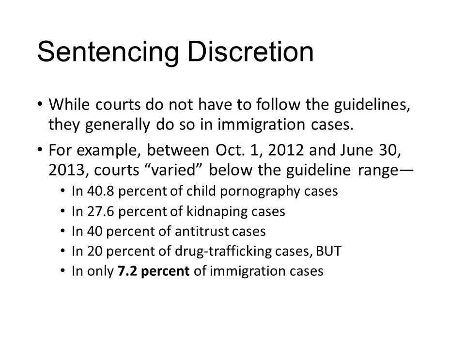 Sentencing Discretion While courts do not have to follow the guidelines, they generally do so in immigration cases. For example, between Oct. 1, 2012