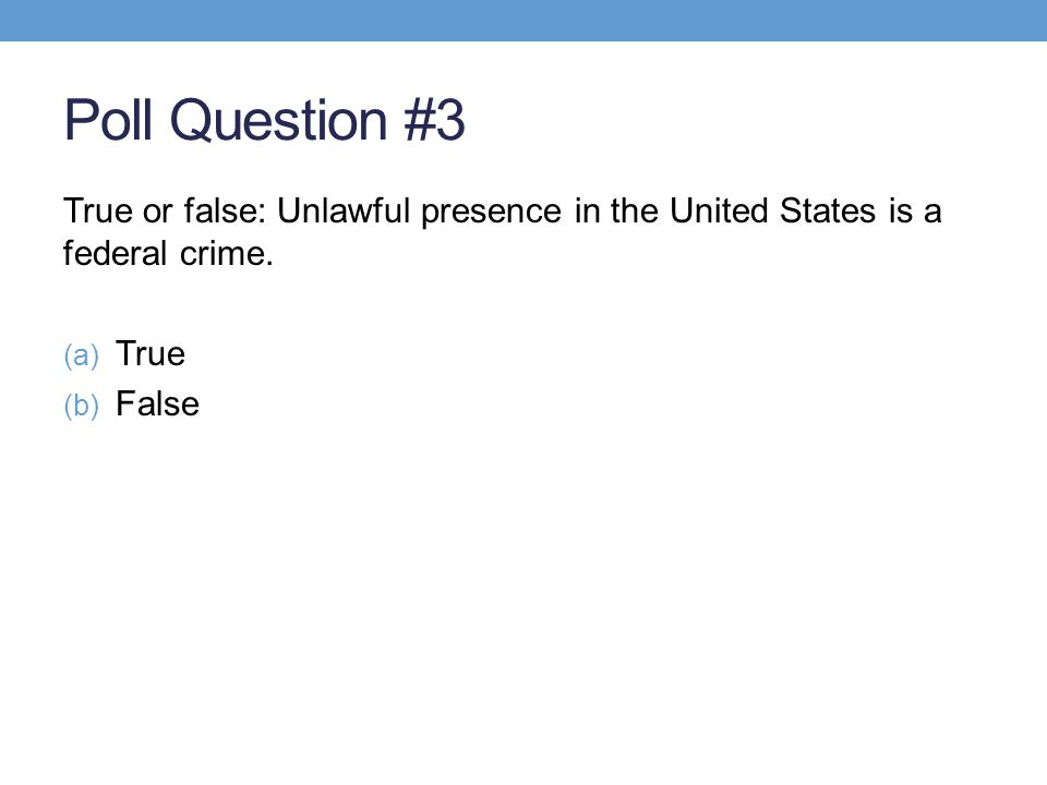 Poll Question #3 True or false: Unlawful presence in the United States is a federal crime. (a) True (b) False