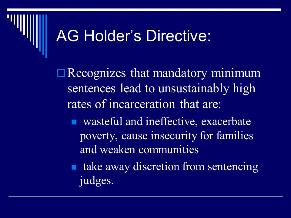 AG Holder's Directive:  Recognizes that mandatory minimum sentences lead to unsustainably high rates of incarceration that are: wasteful and ineffect