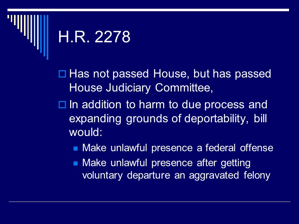 H.R. 2278  Has not passed House, but has passed House Judiciary Committee,  In addition to harm to due process and expanding grounds of deportabilit