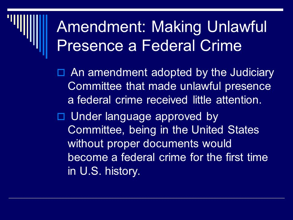 Amendment: Making Unlawful Presence a Federal Crime  An amendment adopted by the Judiciary Committee that made unlawful presence a federal crime rece