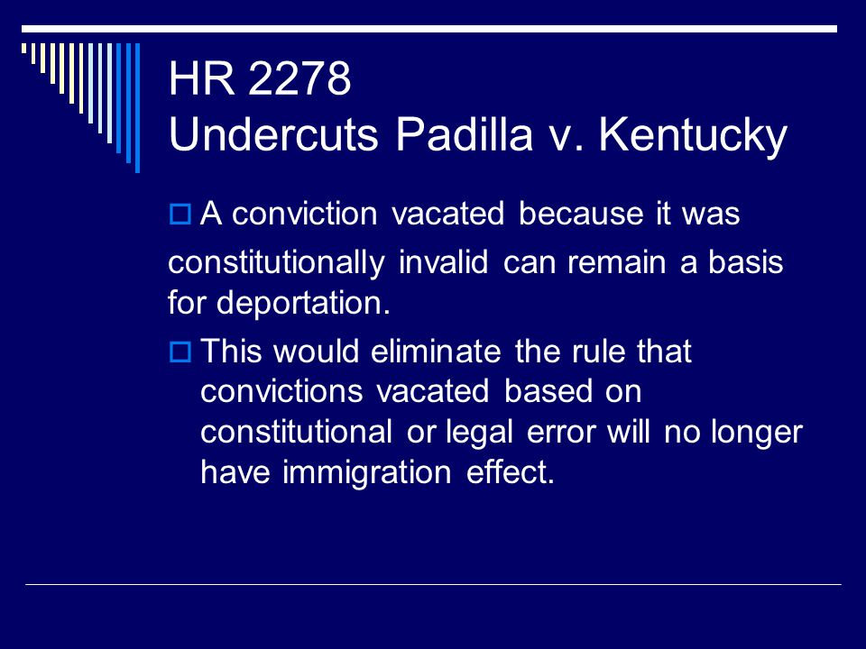 HR 2278 Undercuts Padilla v. Kentucky  A conviction vacated because it was constitutionally invalid can remain a basis for deportation.  This would