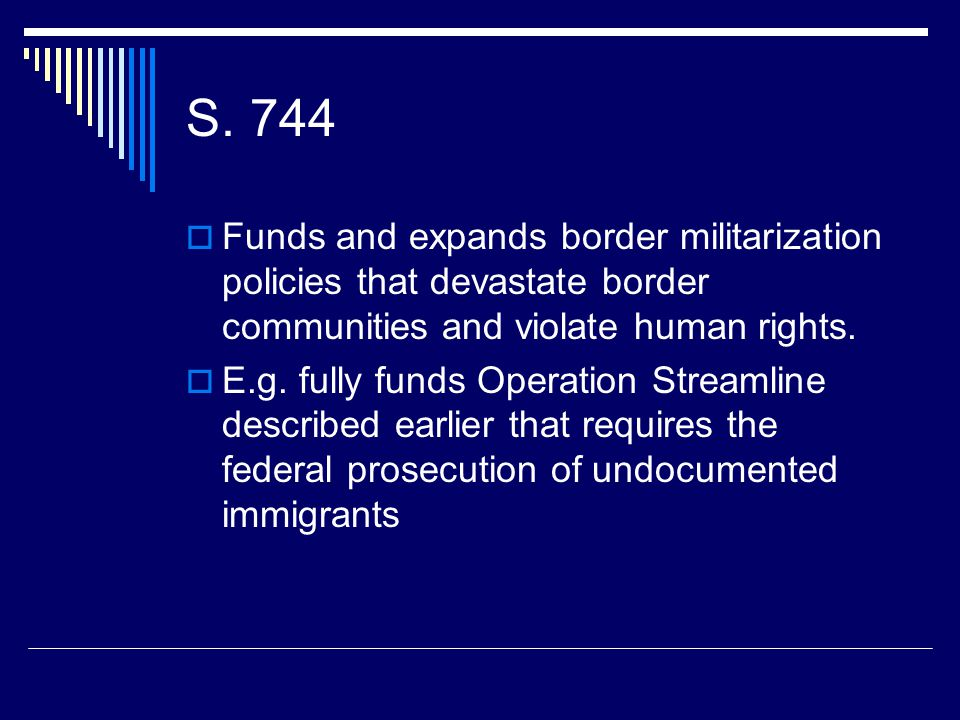 S. 744  Funds and expands border militarization policies that devastate border communities and violate human rights.  E.g. fully funds Operation Str
