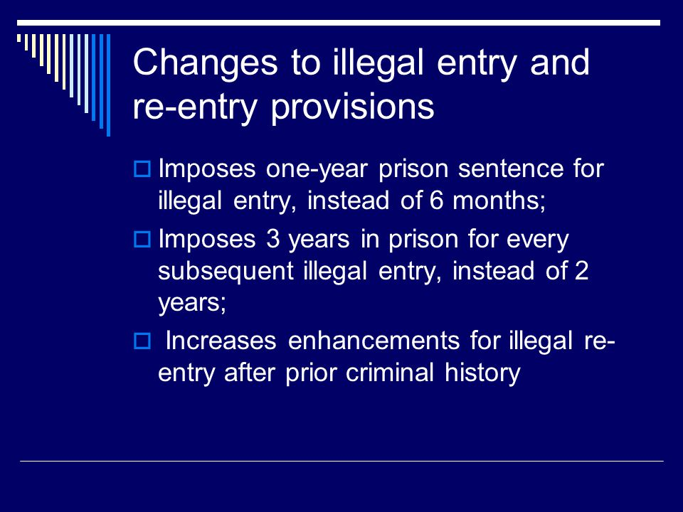 Changes to illegal entry and re-entry provisions  Imposes one-year prison sentence for illegal entry, instead of 6 months;  Imposes 3 years in priso