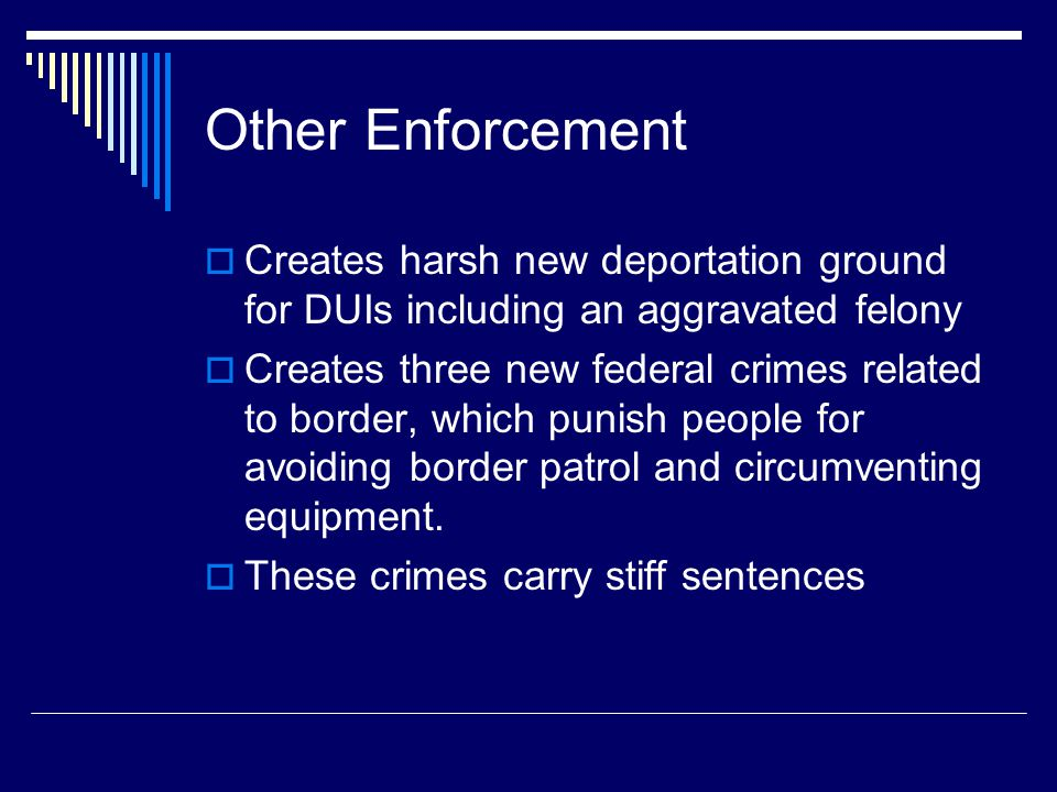 Other Enforcement  Creates harsh new deportation ground for DUIs including an aggravated felony  Creates three new federal crimes related to border,