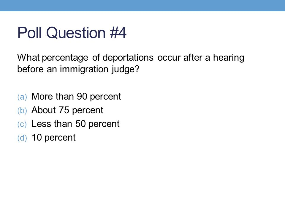 Poll Question #4 What percentage of deportations occur after a hearing before an immigration judge? (a) More than 90 percent (b) About 75 percent (c)