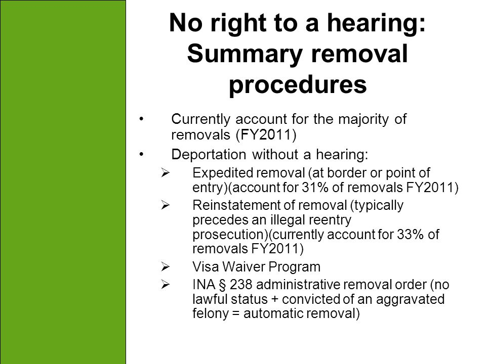 No right to a hearing: Summary removal procedures Currently account for the majority of removals (FY2011) Deportation without a hearing:  Expedited r