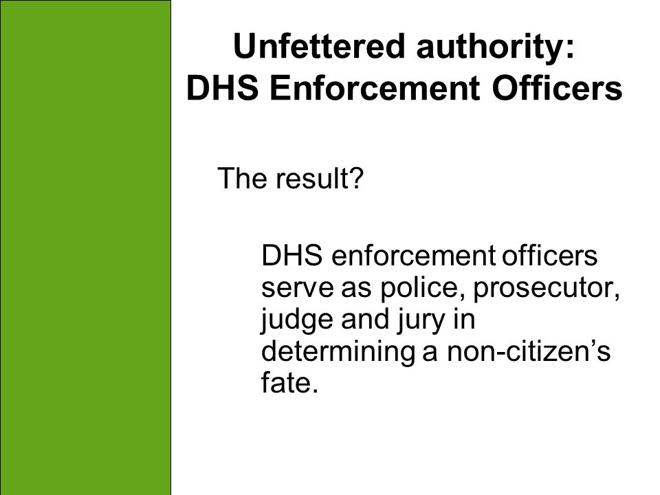 Unfettered authority: DHS Enforcement Officers The result? DHS enforcement officers serve as police, prosecutor, judge and jury in determining a non-c