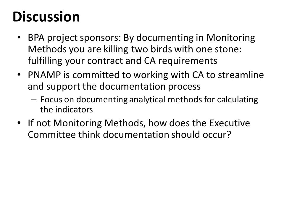 Discussion BPA project sponsors: By documenting in Monitoring Methods you are killing two birds with one stone: fulfilling your contract and CA requirements PNAMP is committed to working with CA to streamline and support the documentation process – Focus on documenting analytical methods for calculating the indicators If not Monitoring Methods, how does the Executive Committee think documentation should occur