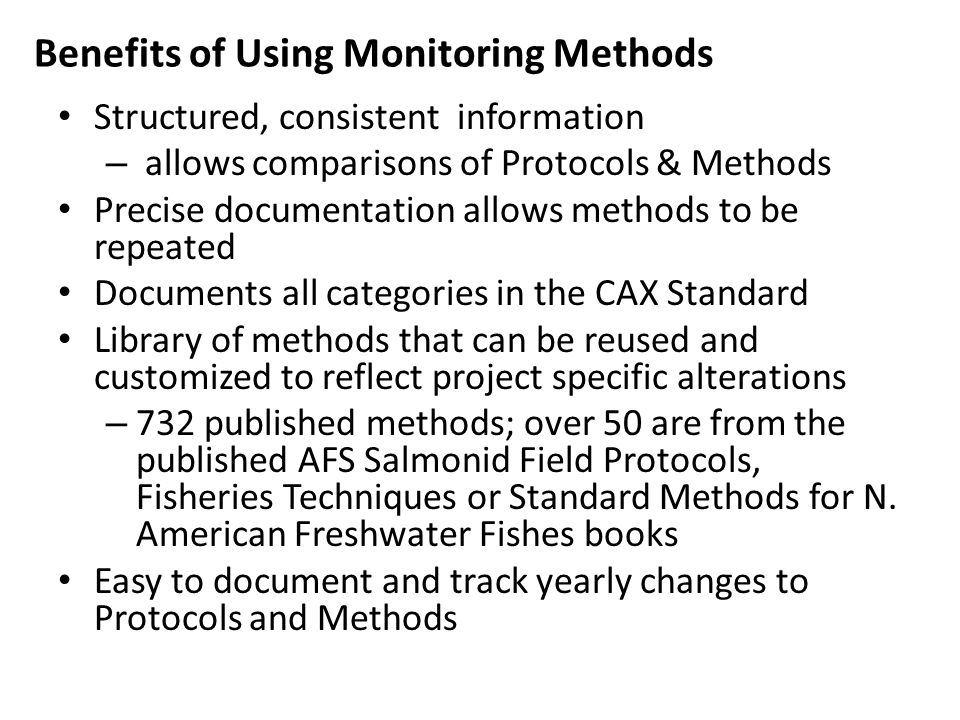 Benefits of Using Monitoring Methods Structured, consistent information – allows comparisons of Protocols & Methods Precise documentation allows methods to be repeated Documents all categories in the CAX Standard Library of methods that can be reused and customized to reflect project specific alterations – 732 published methods; over 50 are from the published AFS Salmonid Field Protocols, Fisheries Techniques or Standard Methods for N.