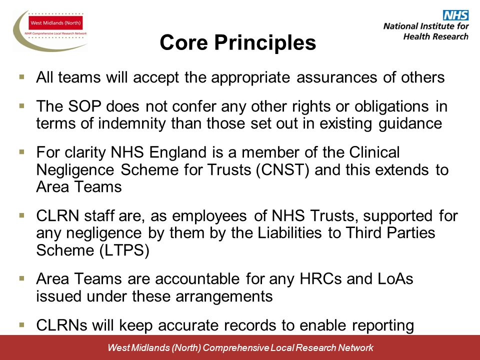 West Midlands (North) Comprehensive Local Research Network Core Principles  All teams will accept the appropriate assurances of others  The SOP does not confer any other rights or obligations in terms of indemnity than those set out in existing guidance  For clarity NHS England is a member of the Clinical Negligence Scheme for Trusts (CNST) and this extends to Area Teams  CLRN staff are, as employees of NHS Trusts, supported for any negligence by them by the Liabilities to Third Parties Scheme (LTPS)  Area Teams are accountable for any HRCs and LoAs issued under these arrangements  CLRNs will keep accurate records to enable reporting