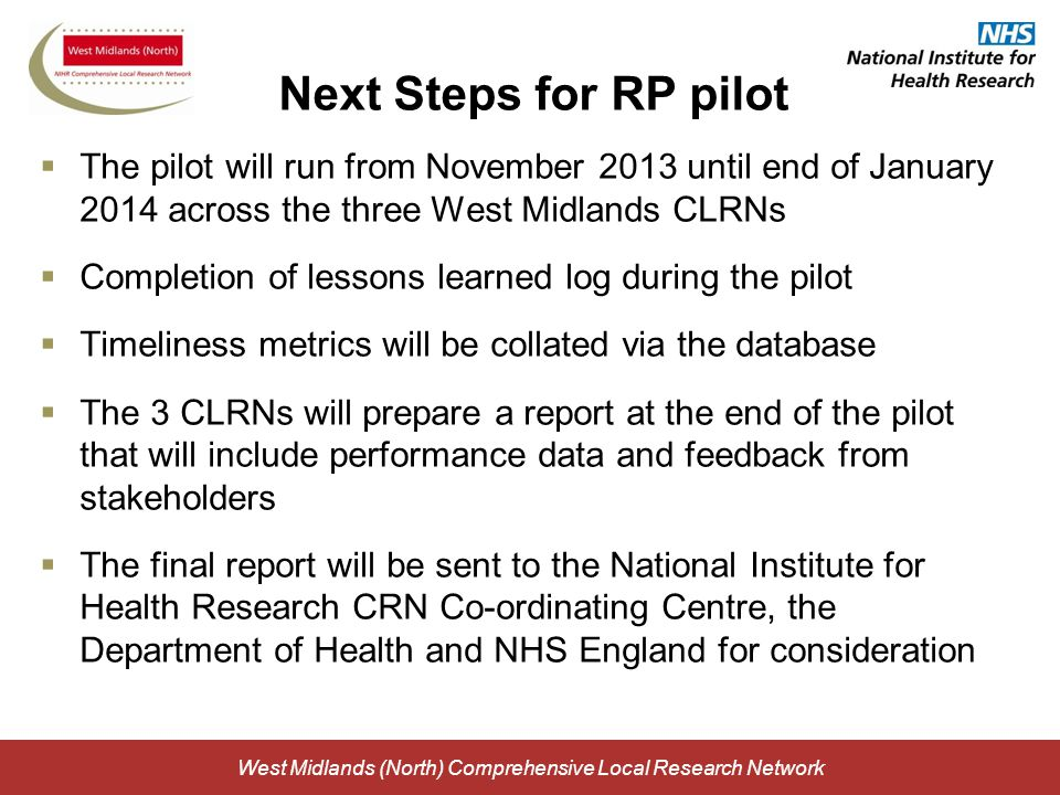 West Midlands (North) Comprehensive Local Research Network Next Steps for RP pilot  The pilot will run from November 2013 until end of January 2014 across the three West Midlands CLRNs  Completion of lessons learned log during the pilot  Timeliness metrics will be collated via the database  The 3 CLRNs will prepare a report at the end of the pilot that will include performance data and feedback from stakeholders  The final report will be sent to the National Institute for Health Research CRN Co-ordinating Centre, the Department of Health and NHS England for consideration