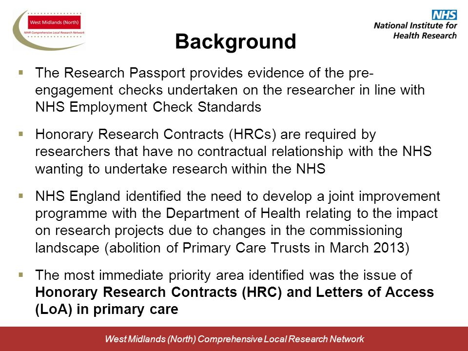 West Midlands (North) Comprehensive Local Research Network Background  The Research Passport provides evidence of the pre- engagement checks undertaken on the researcher in line with NHS Employment Check Standards  Honorary Research Contracts (HRCs) are required by researchers that have no contractual relationship with the NHS wanting to undertake research within the NHS  NHS England identified the need to develop a joint improvement programme with the Department of Health relating to the impact on research projects due to changes in the commissioning landscape (abolition of Primary Care Trusts in March 2013)  The most immediate priority area identified was the issue of Honorary Research Contracts (HRC) and Letters of Access (LoA) in primary care