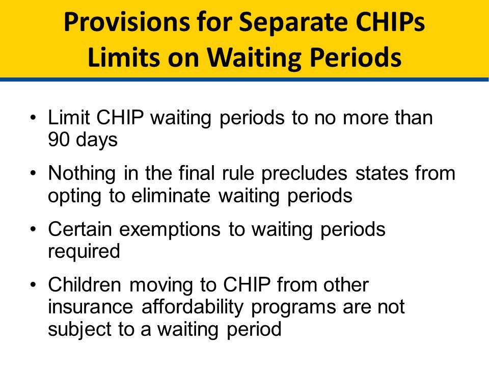 Provisions for Separate CHIPs Limits on Waiting Periods Limit CHIP waiting periods to no more than 90 days Nothing in the final rule precludes states from opting to eliminate waiting periods Certain exemptions to waiting periods required Children moving to CHIP from other insurance affordability programs are not subject to a waiting period
