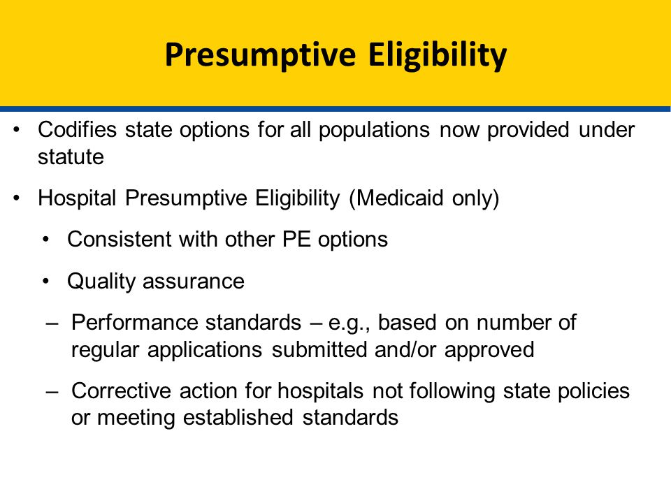 Presumptive Eligibility Codifies state options for all populations now provided under statute Hospital Presumptive Eligibility (Medicaid only) Consistent with other PE options Quality assurance –Performance standards – e.g., based on number of regular applications submitted and/or approved –Corrective action for hospitals not following state policies or meeting established standards