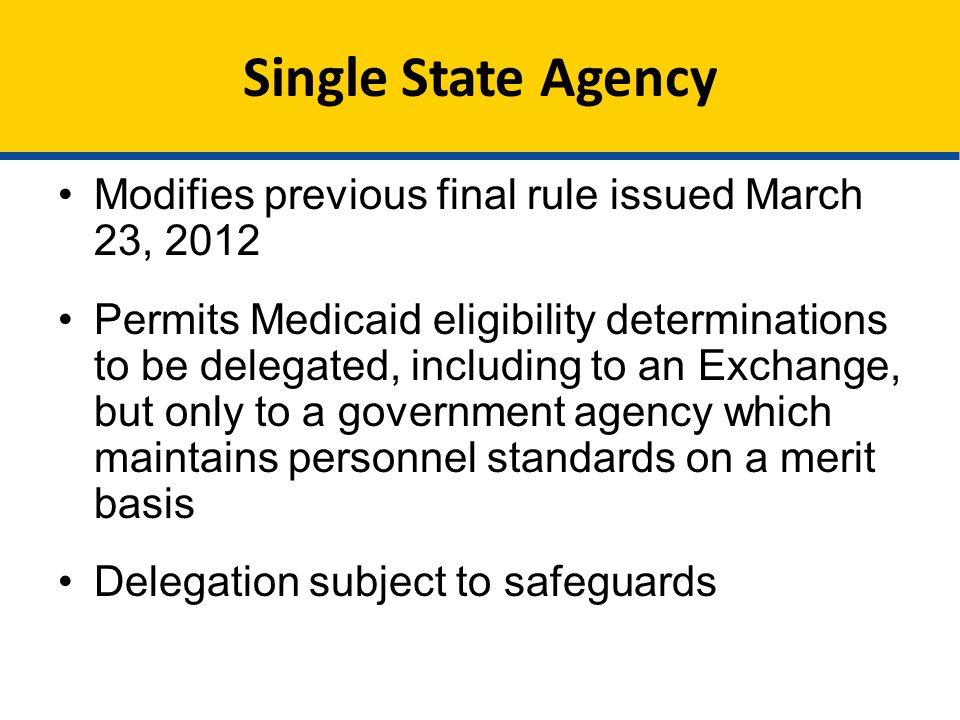 Single State Agency Modifies previous final rule issued March 23, 2012 Permits Medicaid eligibility determinations to be delegated, including to an Exchange, but only to a government agency which maintains personnel standards on a merit basis Delegation subject to safeguards