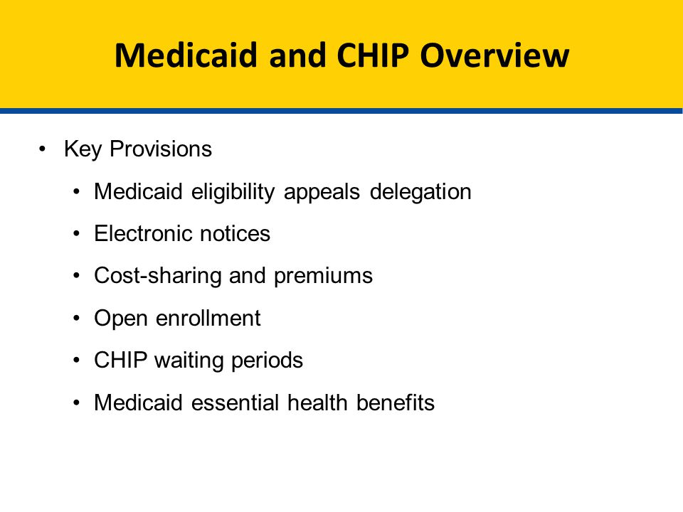 Medicaid and CHIP Overview Key Provisions Medicaid eligibility appeals delegation Electronic notices Cost-sharing and premiums Open enrollment CHIP waiting periods Medicaid essential health benefits